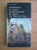 Fernand Braudel - Mediterana si lumea mediteraneana in epoca lui Filip al II-lea