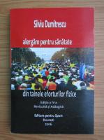 Anticariat: Silviu Dumitrescu - Alergam pentru sanatate. Din tainele eforturilor fizice