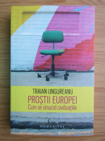 Anticariat: Traian Ungureanu - Prostii Europei. Cum se sinucid civilizatiile