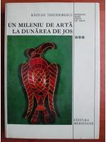 Razvan Theodorescu - Un mileniu de arta la Dunarea de jos