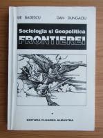 Ilie Badescu - Sociologia si Geopolitica frontierei (volumul 1)