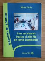 Mircea Cardu - Cum am devenit inginer si alte file de jurnal ingalbenite