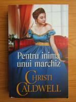 Anticariat: Christi Caldwell - Pentru inima unui marchiz