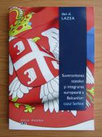Anticariat: Dan Lazea - Suvenaritatea statelor si integrarea europeana a Balcanilor. Cazul Serbiei