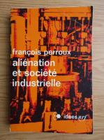 Anticariat: Francois Perroux - Alienation et societe industrielle