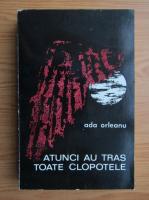 Anticariat: Ada Orleanu - Atunci au tras toate clopotele