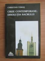 Anticariat: Christian Tamas - Crize contemporane. Disolutia sacrului