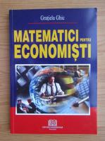 Anticariat: Gratiela Ghic - Matematici pentru economisti
