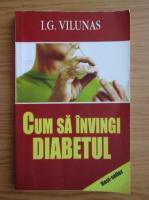 I. G. Vilunas - Cum sa invingi diabetul zaharat