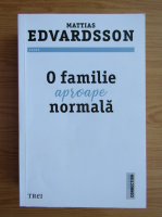Anticariat: Mattias Edvardsson - O familie aproape normala