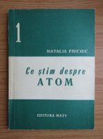 Anticariat: Natalia Fiuciuc - Ce stim despre atom (volumul 1)