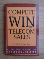Anticariat: Philip Max Kay - Compete and win in telecom sales