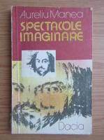 Anticariat: Aureliu Manea - Spectacole imaginare
