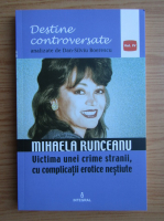 Dan Silviu Boerescu - Destine controversate, volumul 4. Mihaela Runceanu. Victima unei crime stranii, cu complicatii erotice nestiute