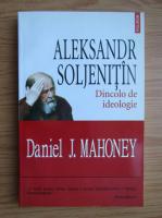 Daniel Mahoney - Aleksandr Soljenitin. Dincolo de ideologie