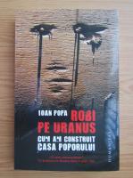 Anticariat: Ioan Popa - Robi pe Uranus. Cum am construit Casa Poporului