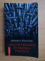 Anticariat: Mihaela Raileanu - Arta guvernarii in urzeala politicii