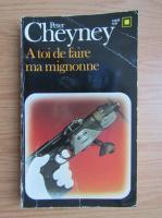 Peter Cheyney - A toi de faire, ma mignonne