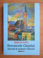 Mircea Popa - Ferestrele Clujului. Exercitii de memorie culturala
