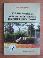 Anticariat: Petre Bradosche - Carombois, aventura unei intreprinderi forestiere in Africa Centrala