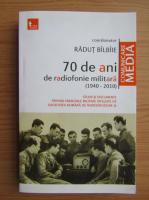 Radut Bilbiie - 70 de ani de radiofonie militara. Studii si documente privind emisiunile militare difuzate de Societatea Romana de Radiodifuziune (volumul 1)