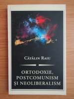 Anticariat: Catalin Raiu - Ortodoxie, postcomunism si neoliberalism
