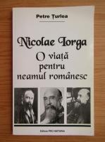 Anticariat: Petre Turlea - Nicolae Iorga. O viata pentru neamul romanesc