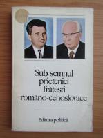Sub semnul prieteniei fratesti romano-cehoslovace