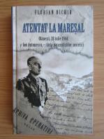Anticariat: Florian Bichir - Atentat la Maresal. Olanesti, 28 iulie 1944, Ion Antonescu, tinta parasutistilor sovietici