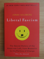 Anticariat: Jonah Goldberg - Liberal Fascism. The secret history of the American Left, from Mussolini to the Politics of Change