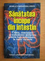 Scarlett Weinstein Loison - Sanatatea incepe din intestin. Cauze, consecinte si tratamente naturiste pentru boli intestinale, la toate varstele