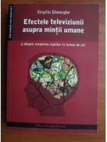 Anticariat: Virgiliu Gheorghe - Efectele televiziunii asupra mintii umane