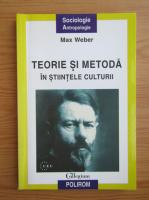 Max Weber - Teorie si metoda in stiintele culturii