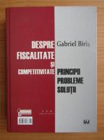 Anticariat: Gabriel Biris - Despre fiscalitate si competitivitate. Despre fiscalitate si bun simt