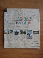 Anticariat: Imaginand Balcanii. Identitati si memorie in lungul secol al XIX-lea