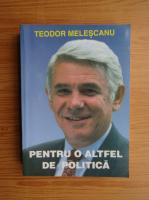 Anticariat: Teodor Melescanu - Pentru o altfel de politica