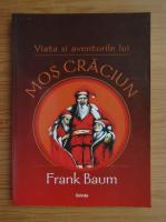 Frank L. Baum - Viata si aventurile lui Mos Craciun