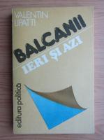 Anticariat: Valentin Lipatti - Balcanii ieri si azi