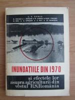 Anticariat: Cleopatra Vasiliu Oprea - Inundatiile din 1970 si efectele lor asupra agriculturii din vestul R. S. Romania