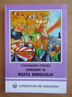 Anticariat: Constantin Chirita - Ciresarii, volumul 3. Roata norocului