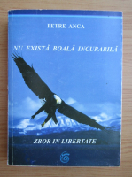 Petre Anca - Nu exista boala incurabila. Zbor in libertate