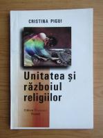 Anticariat: Cristina Pigui - Unitatea si razboiul religiilor