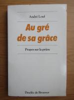 Anticariat: Andre Louf - Au gre de sa grace. Propos sur la priere