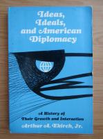 Anticariat: Arthur A. Ekirch - Ideas, ideals, and american diplomacy