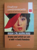 Dan Silviu Boerescu - Destine controversate, volumul 6. Anda Calugareanu. Drama unei artiste pe care a iubit-o toata Romania