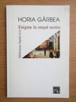 Horia Garbea - Enigme in orasul nostru