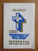 Mihai Radulescu - Cartea crestinului incepator