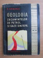 Nicolae Grigoras - Geologia zacamintelor de petrol si gaze din R.P.R.