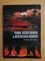 Pavel Tugui - Primul Razboi Mondial si reintregirea Romaniei. Nazuinte, idei, fapte