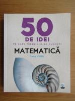 Anticariat: Tony Crilly - 50 de idei pe care trebuie sa le cunosti. Matematica